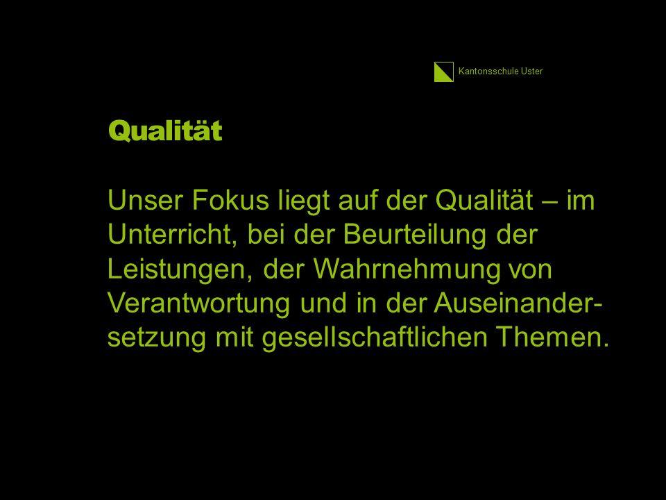 Kantonsschule Uster Qualität Unser Fokus liegt auf der Qualität – im Unterricht, bei der Beurteilung der Leistungen, der Wahrnehmung von Verantwortung