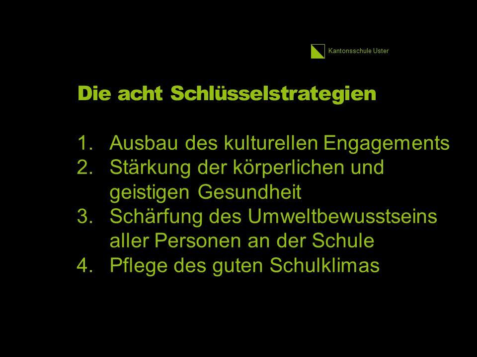 Kantonsschule Uster Die acht Schlüsselstrategien 1.Ausbau des kulturellen Engagements 2.Stärkung der körperlichen und geistigen Gesundheit 3.Schärfung