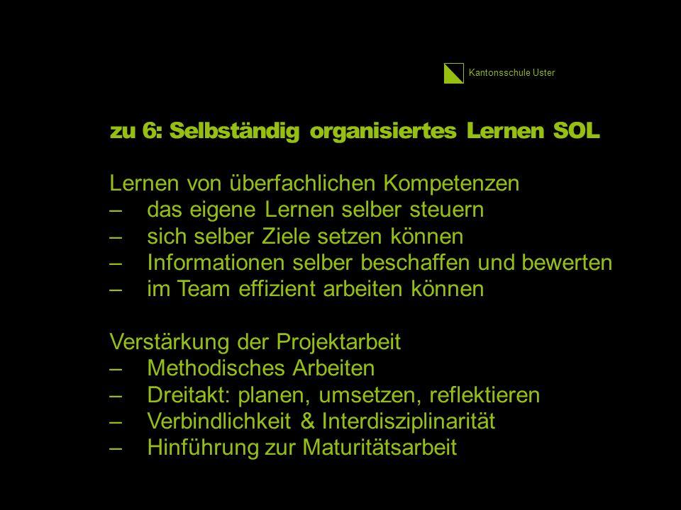 Kantonsschule Uster zu 6: Selbständig organisiertes Lernen SOL Lernen von überfachlichen Kompetenzen –das eigene Lernen selber steuern –sich selber Zi