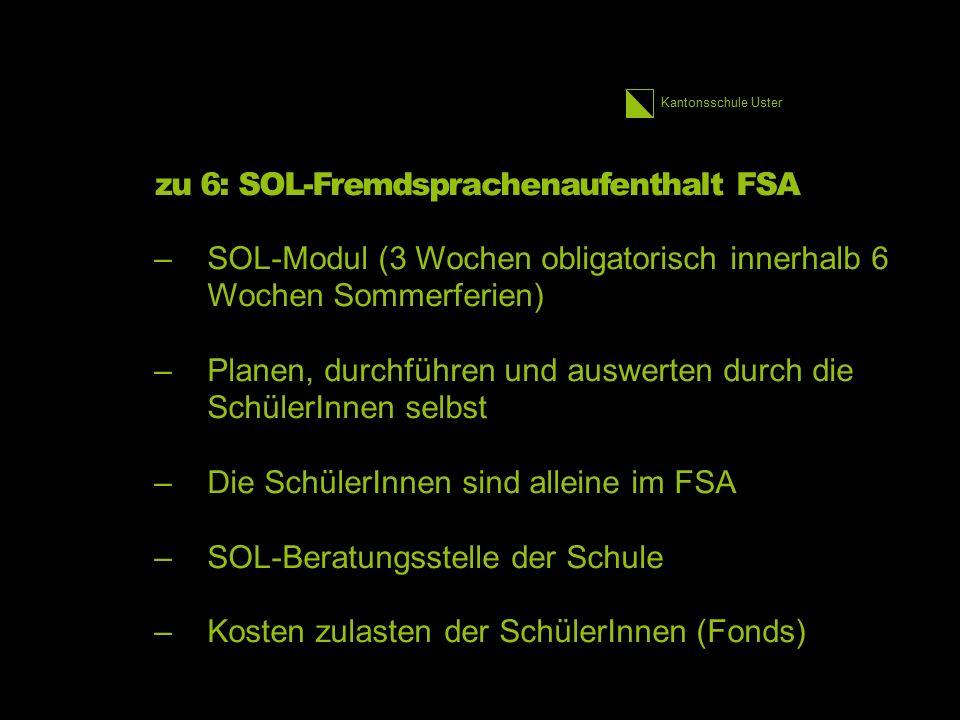 Kantonsschule Uster zu 6: SOL-Fremdsprachenaufenthalt FSA –SOL-Modul (3 Wochen obligatorisch innerhalb 6 Wochen Sommerferien) –Planen, durchführen und auswerten durch die SchülerInnen selbst –Die SchülerInnen sind alleine im FSA –SOL-Beratungsstelle der Schule –Kosten zulasten der SchülerInnen (Fonds) 27 1.