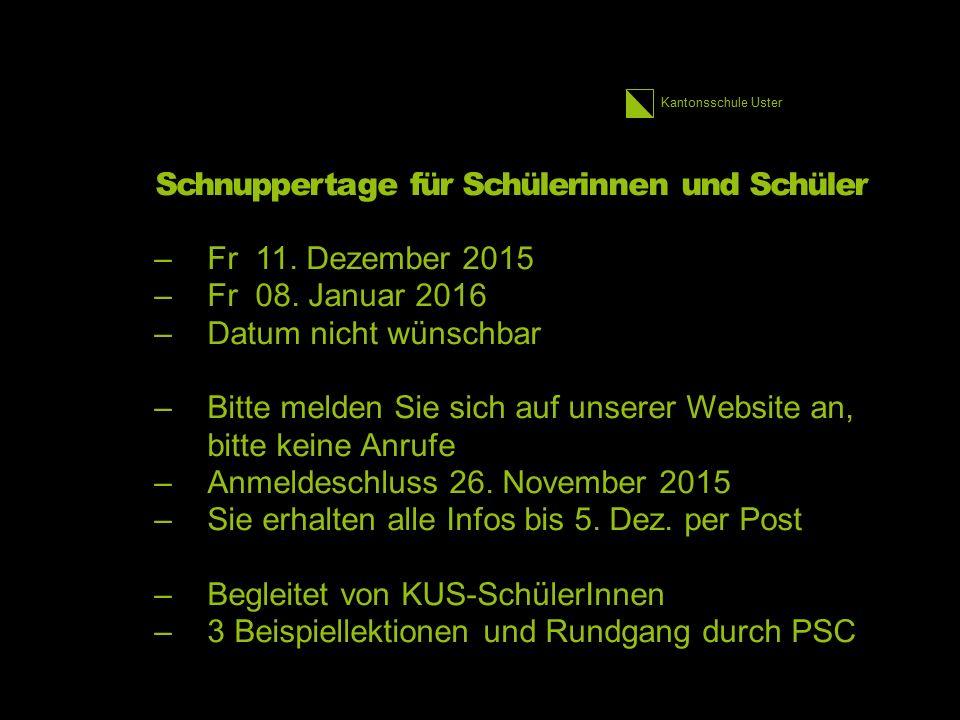 Kantonsschule Uster Schnuppertage für Schülerinnen und Schüler –Fr 11. Dezember 2015 –Fr 08. Januar 2016 –Datum nicht wünschbar –Bitte melden Sie sich