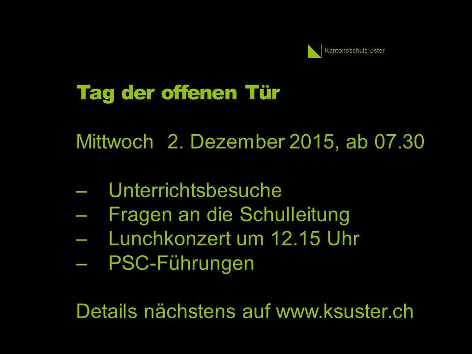 Kantonsschule Uster Tag der offenen Tür Mittwoch 2. Dezember 2015, ab 07.30 –Unterrichtsbesuche –Fragen an die Schulleitung –Lunchkonzert um 12.15 Uhr