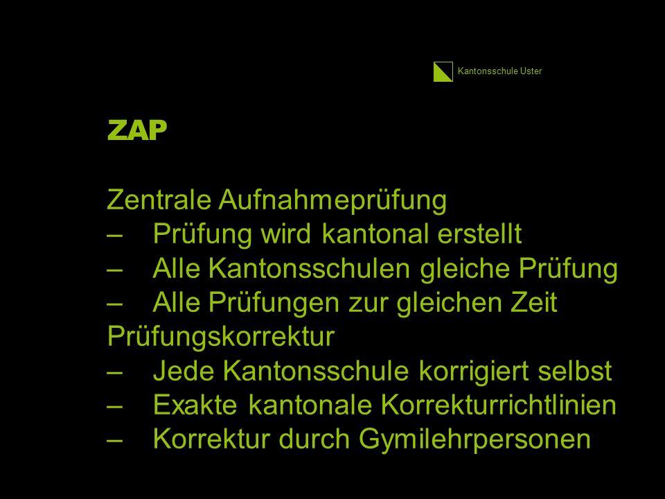Kantonsschule Uster ZAP Zentrale Aufnahmeprüfung –Prüfung wird kantonal erstellt –Alle Kantonsschulen gleiche Prüfung –Alle Prüfungen zur gleichen Zei