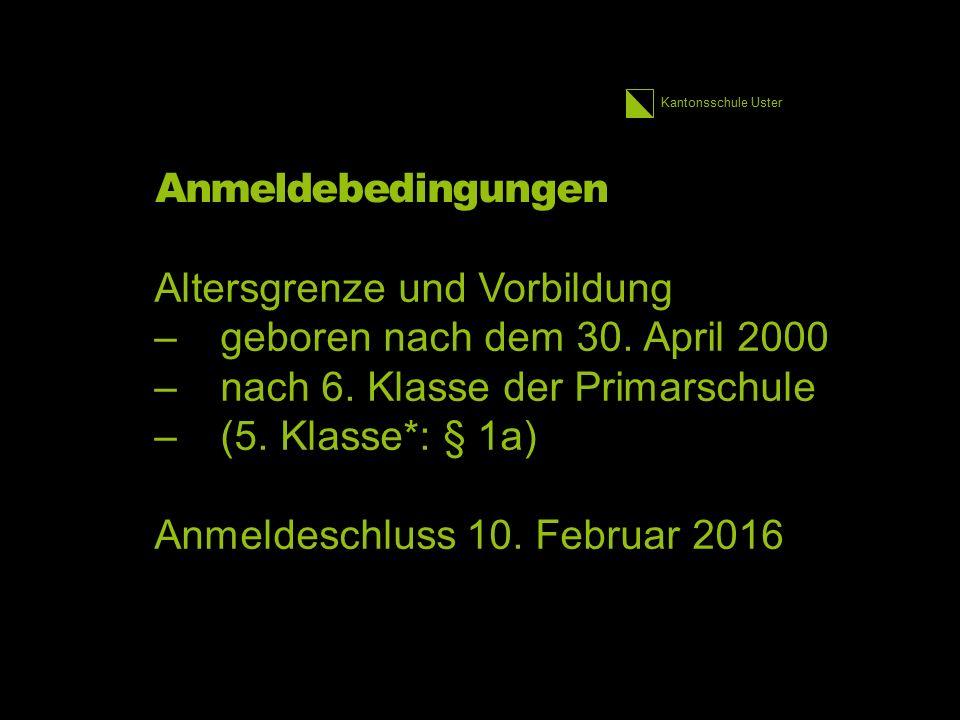 Kantonsschule Uster Anmeldebedingungen Altersgrenze und Vorbildung –geboren nach dem 30. April 2000 –nach 6. Klasse der Primarschule –(5. Klasse*: § 1