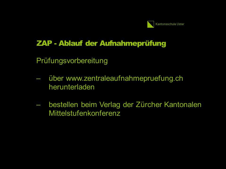Kantonsschule Uster ZAP - Ablauf der Aufnahmeprüfung Prüfungsvorbereitung –über www.zentraleaufnahmepruefung.ch herunterladen –bestellen beim Verlag der Zürcher Kantonalen Mittelstufenkonferenz