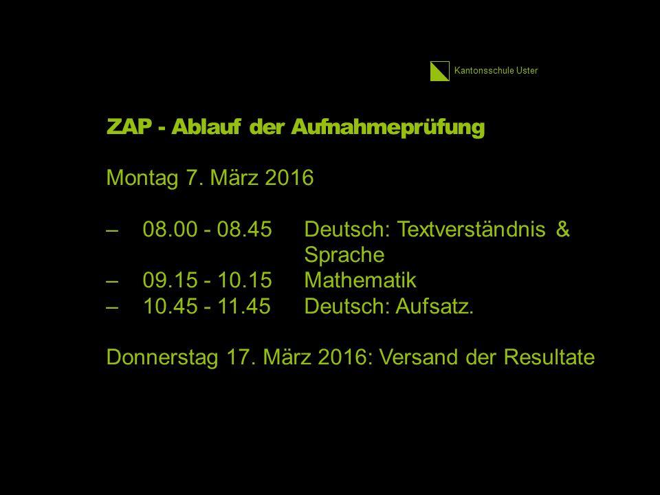 Kantonsschule Uster ZAP - Ablauf der Aufnahmeprüfung Montag 7. März 2016 –08.00 - 08.45Deutsch: Textverständnis & Sprache –09.15 - 10.15Mathematik –10