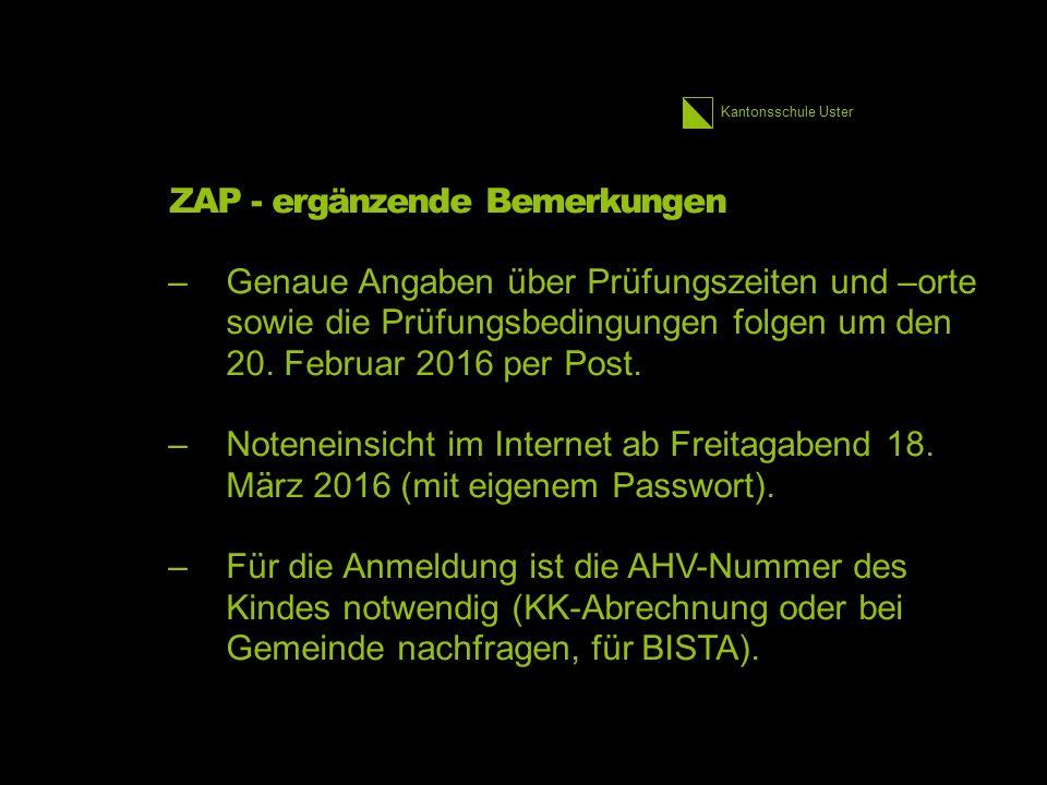 Kantonsschule Uster ZAP - ergänzende Bemerkungen –Genaue Angaben über Prüfungszeiten und –orte sowie die Prüfungsbedingungen folgen um den 20. Februar
