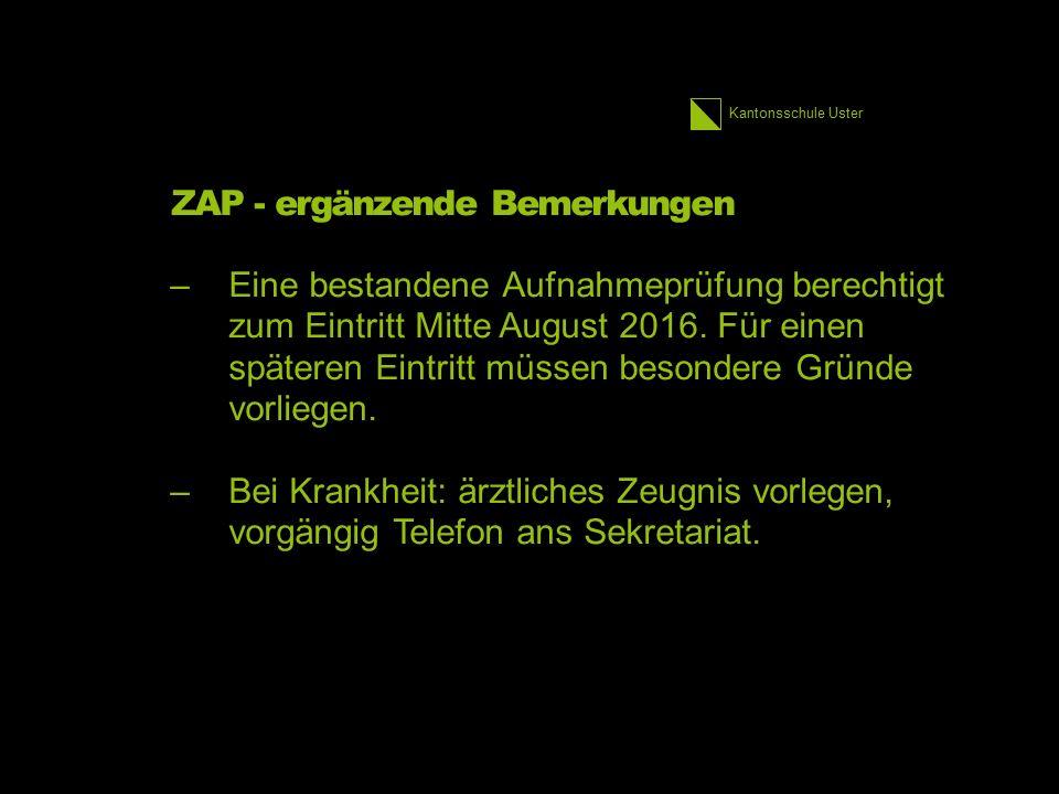 Kantonsschule Uster ZAP - ergänzende Bemerkungen –Eine bestandene Aufnahmeprüfung berechtigt zum Eintritt Mitte August 2016. Für einen späteren Eintri