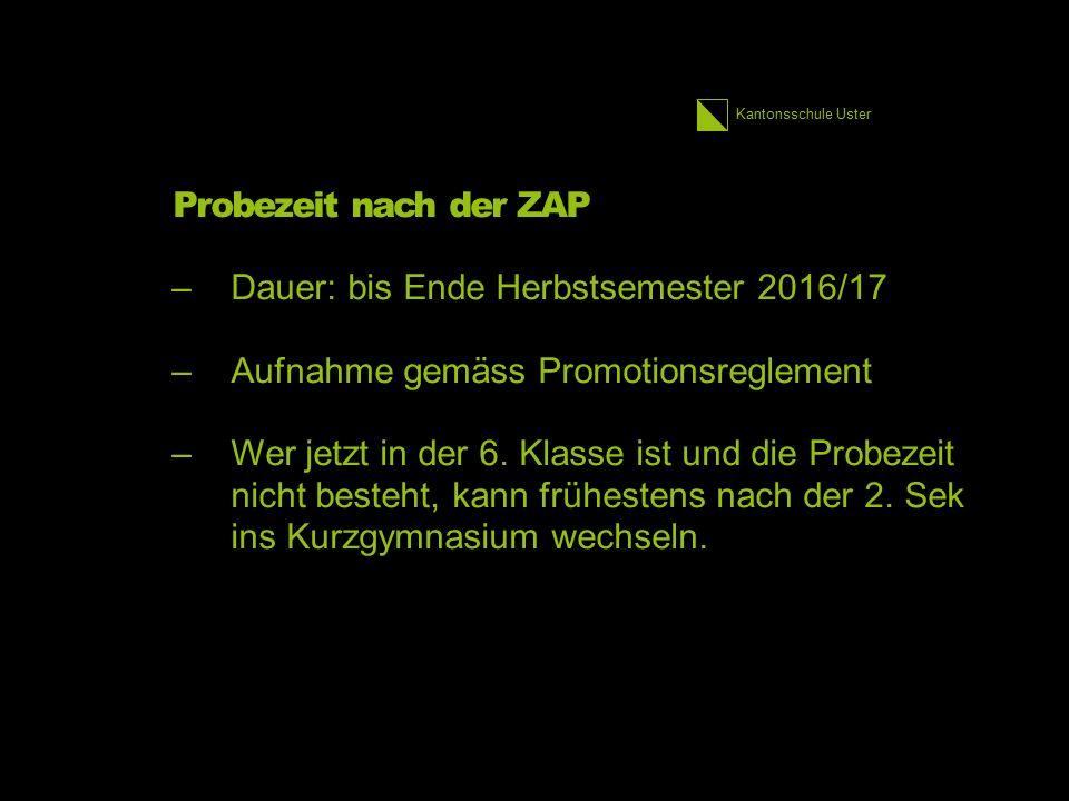 Kantonsschule Uster Probezeit nach der ZAP –Dauer: bis Ende Herbstsemester 2016/17 –Aufnahme gemäss Promotionsreglement –Wer jetzt in der 6.
