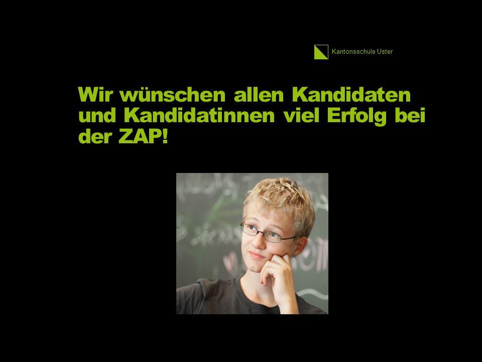Kantonsschule Uster Wir wünschen allen Kandidaten und Kandidatinnen viel Erfolg bei der ZAP!
