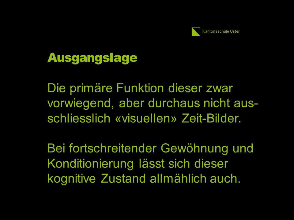 Kantonsschule Uster Ausgangslage Die primäre Funktion dieser zwar vorwiegend, aber durchaus nicht aus- schliesslich «visuellen» Zeit-Bilder. Bei fort