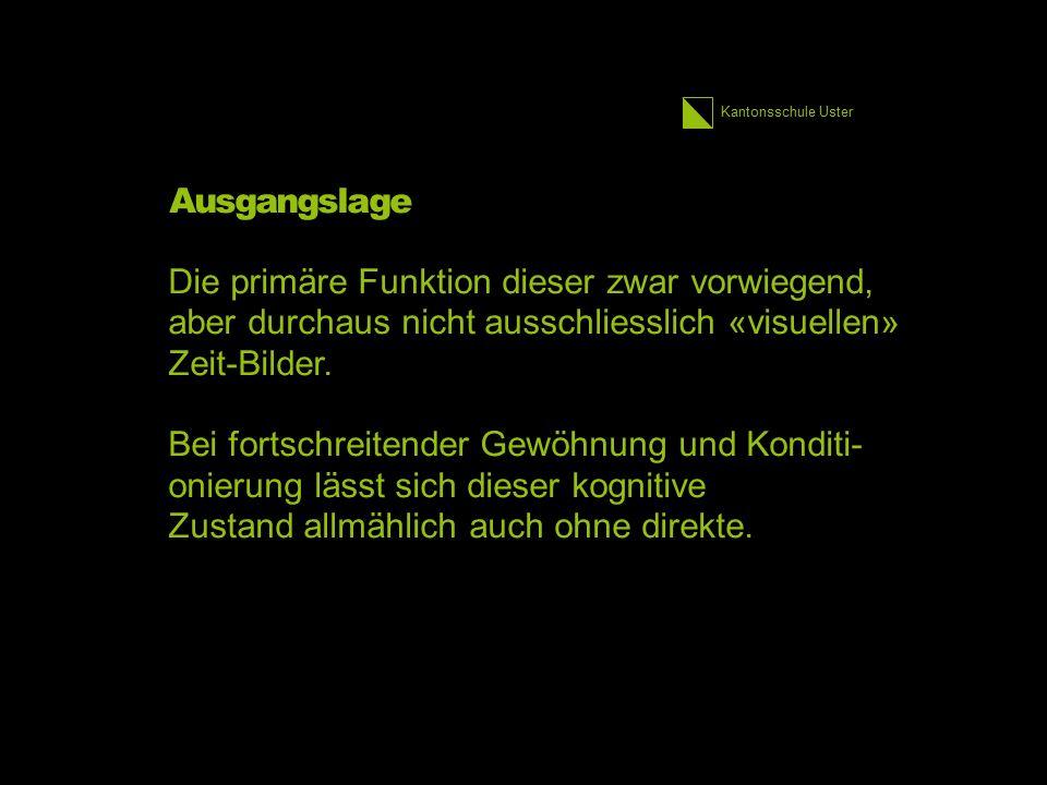 Kantonsschule Uster Ausgangslage Die primäre Funktion dieser zwar vorwiegend, aber durchaus nicht ausschliesslich «visuellen» Zeit-Bilder.