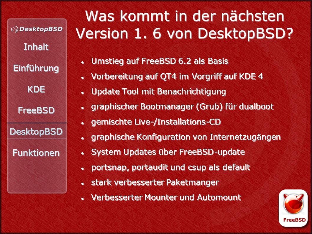 InhaltEinführungKDEFreeBSDDesktopBSDFunktionen Was kommt in der nächsten Version 1. 6 von DesktopBSD? Umstieg auf FreeBSD 6.2 als Basis Umstieg auf Fr