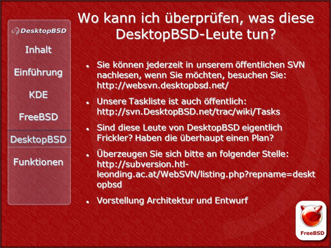 InhaltEinführungKDEFreeBSDDesktopBSDFunktionen Wo kann ich überprüfen, was diese DesktopBSD-Leute tun? Sie können jederzeit in unserem öffentlichen SV