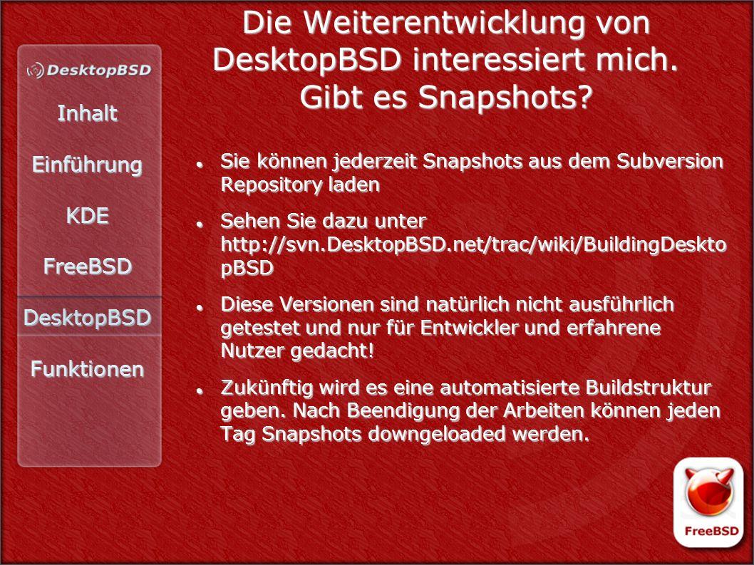 InhaltEinführungKDEFreeBSDDesktopBSDFunktionen Die Weiterentwicklung von DesktopBSD interessiert mich. Gibt es Snapshots? Sie können jederzeit Snapsho