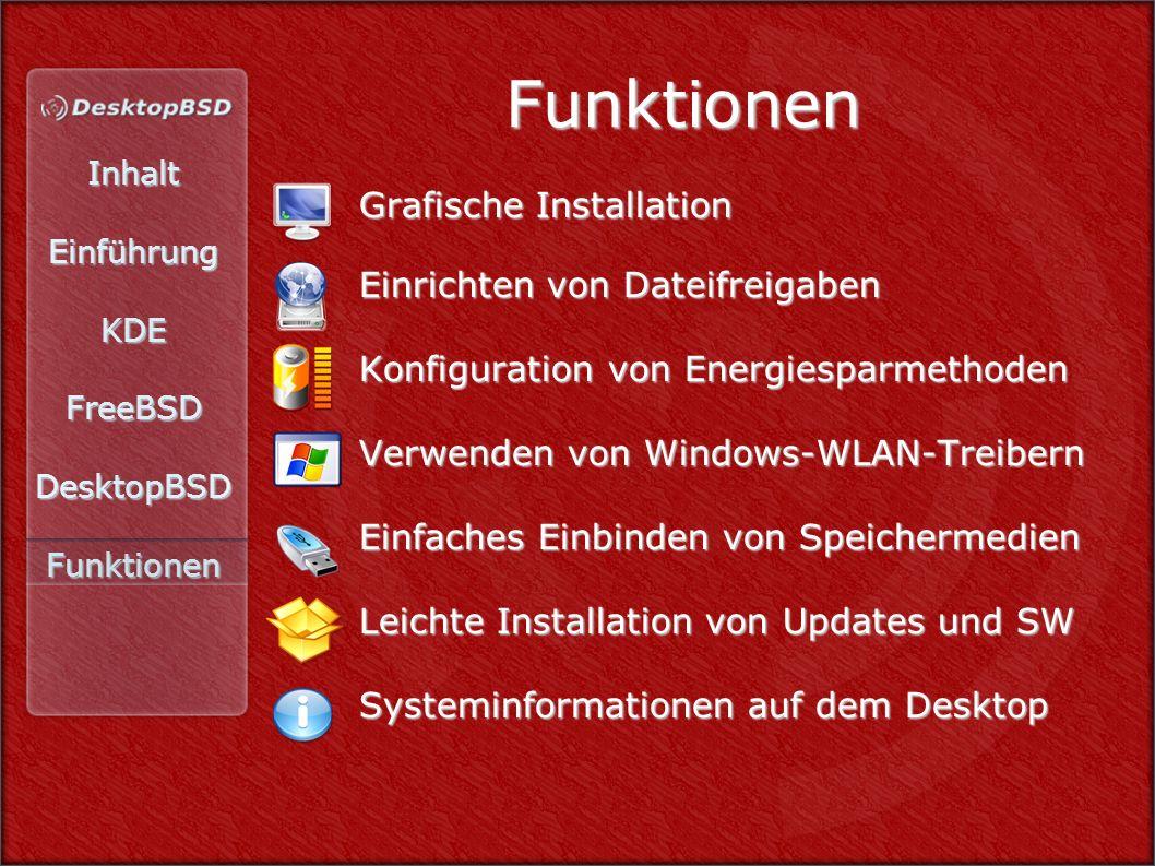 InhaltEinführungKDEFreeBSDDesktopBSDFunktionen Funktionen Grafische Installation Grafische Installation Einrichten von Dateifreigaben Einrichten von Dateifreigaben Konfiguration von Energiesparmethoden Konfiguration von Energiesparmethoden Verwenden von Windows-WLAN-Treibern Verwenden von Windows-WLAN-Treibern Einfaches Einbinden von Speichermedien Einfaches Einbinden von Speichermedien Leichte Installation von Updates und SW Leichte Installation von Updates und SW Systeminformationen auf dem Desktop Systeminformationen auf dem Desktop