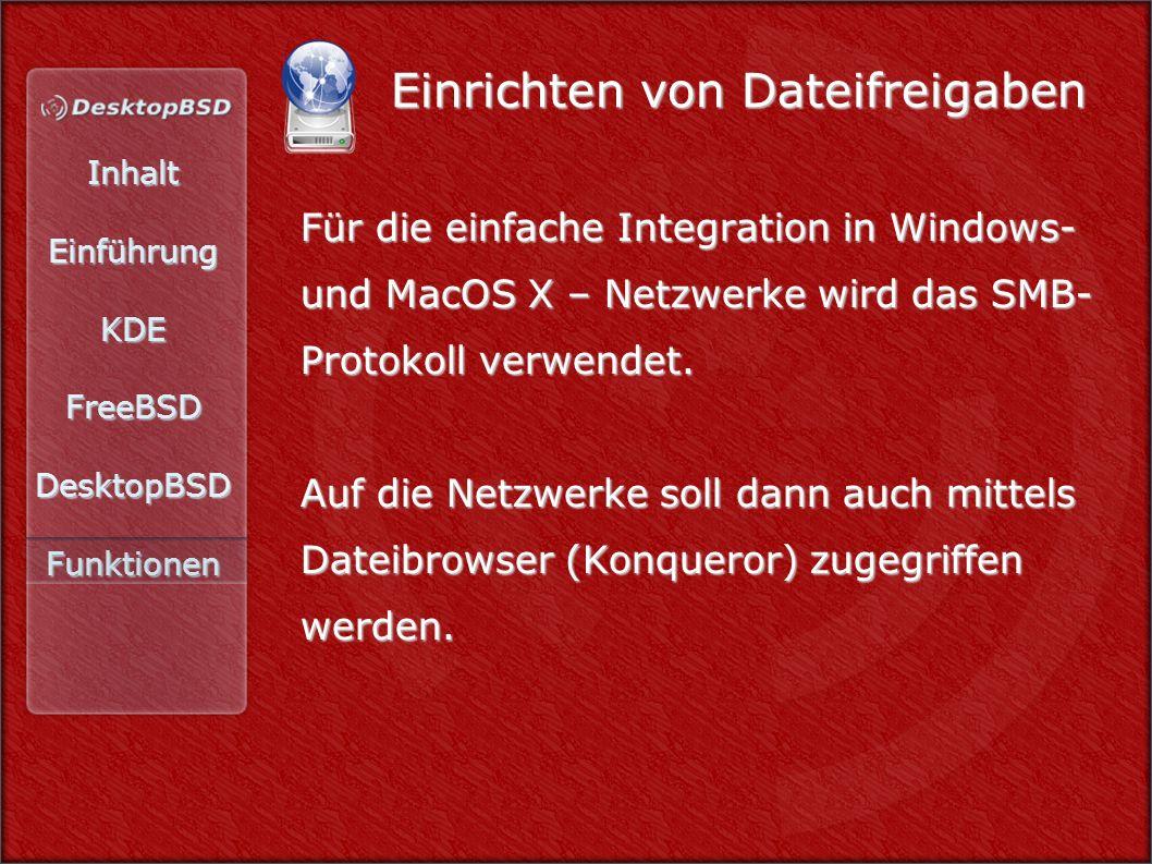 InhaltEinführungKDEFreeBSDDesktopBSDFunktionen Einrichten von Dateifreigaben Für die einfache Integration in Windows- und MacOS X – Netzwerke wird das SMB- Protokoll verwendet.