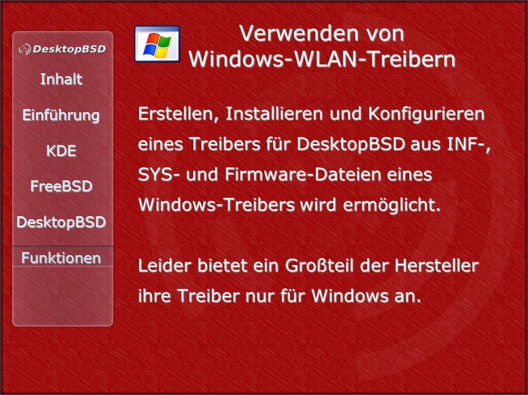 InhaltEinführungKDEFreeBSDDesktopBSDFunktionen Verwenden von Windows-WLAN-Treibern Erstellen, Installieren und Konfigurieren eines Treibers für DesktopBSD aus INF-, SYS- und Firmware-Dateien eines Windows-Treibers wird ermöglicht.