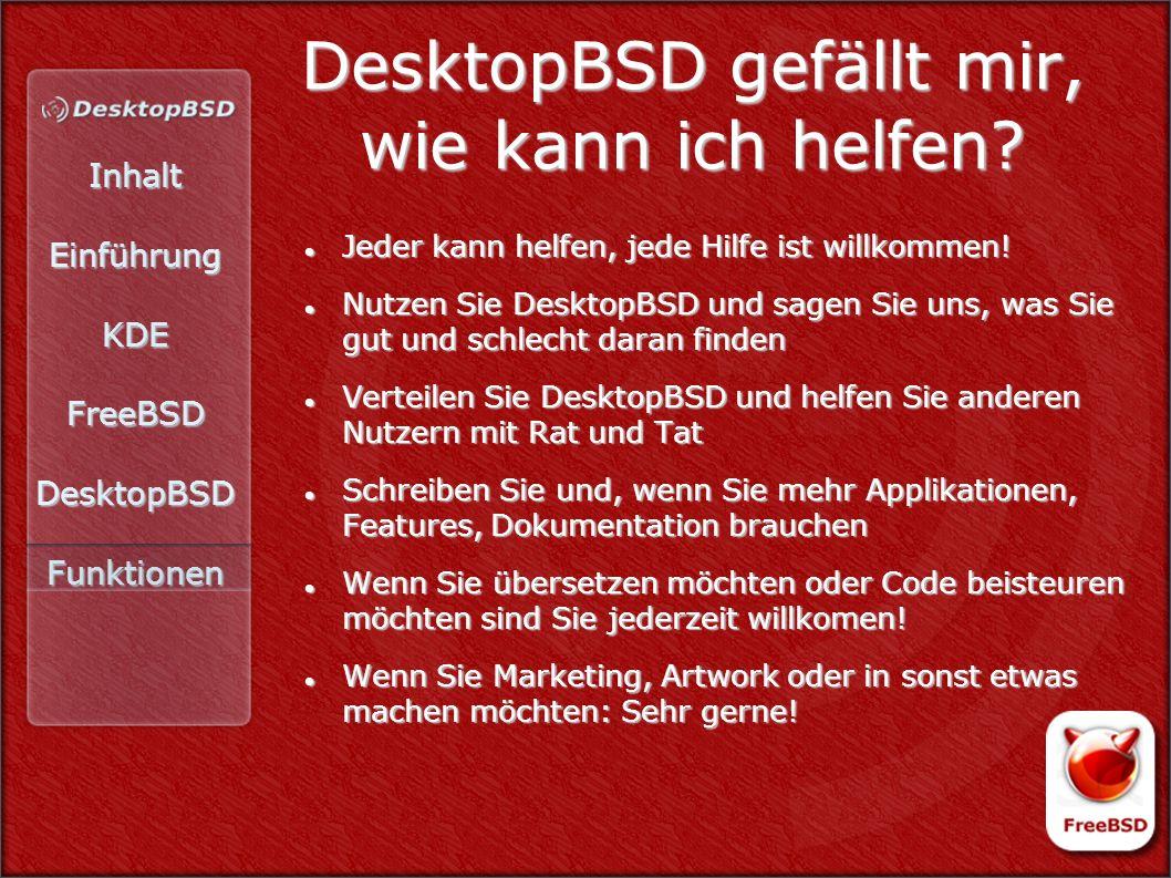 InhaltEinführungKDEFreeBSDDesktopBSDFunktionen DesktopBSD gefällt mir, wie kann ich helfen? Jeder kann helfen, jede Hilfe ist willkommen! Jeder kann h
