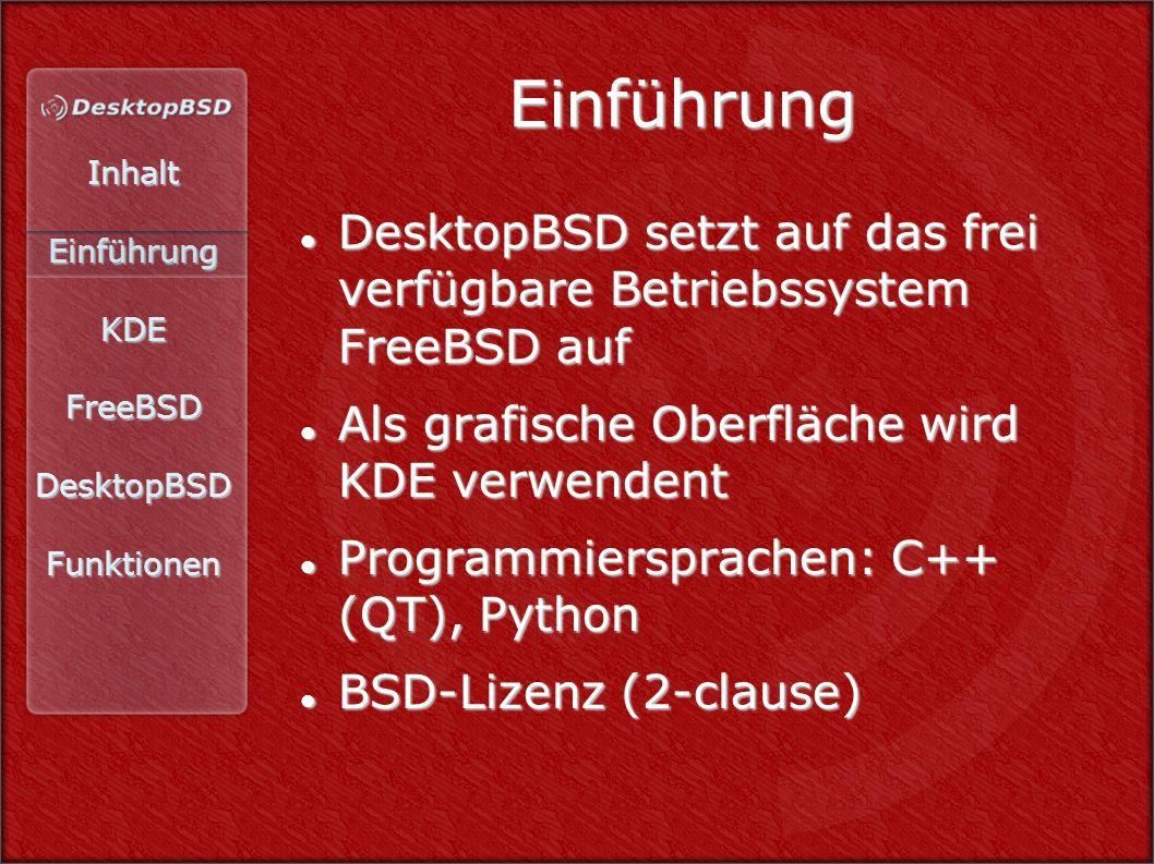InhaltEinführungKDEFreeBSDDesktopBSDFunktionen Einführung DesktopBSD setzt auf das frei verfügbare Betriebssystem FreeBSD auf DesktopBSD setzt auf das frei verfügbare Betriebssystem FreeBSD auf Als grafische Oberfläche wird KDE verwendent Als grafische Oberfläche wird KDE verwendent Programmiersprachen: C++ (QT), Python Programmiersprachen: C++ (QT), Python BSD-Lizenz (2-clause) BSD-Lizenz (2-clause)