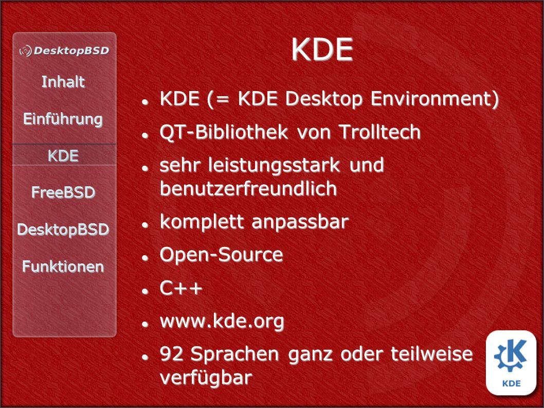 InhaltEinführungKDEFreeBSDDesktopBSDFunktionen KDE KDE (= KDE Desktop Environment) KDE (= KDE Desktop Environment) QT-Bibliothek von Trolltech QT-Bibliothek von Trolltech sehr leistungsstark und benutzerfreundlich sehr leistungsstark und benutzerfreundlich komplett anpassbar komplett anpassbar Open-Source Open-Source C++ C++ www.kde.org www.kde.org 92 Sprachen ganz oder teilweise verfügbar 92 Sprachen ganz oder teilweise verfügbar