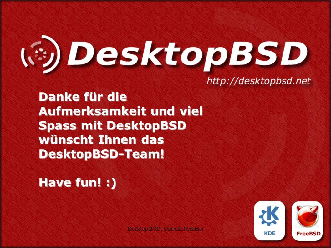 Desktop BSD, Schenk, Pointner58 Danke für die Aufmerksamkeit und viel Spass mit DesktopBSD wünscht Ihnen das DesktopBSD-Team! Have fun! :)