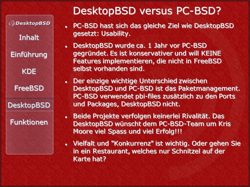 InhaltEinführungKDEFreeBSDDesktopBSDFunktionen DesktopBSD versus PC-BSD? PC-BSD hast sich das gleiche Ziel wie DesktopBSD gesetzt: Usability. PC-BSD h