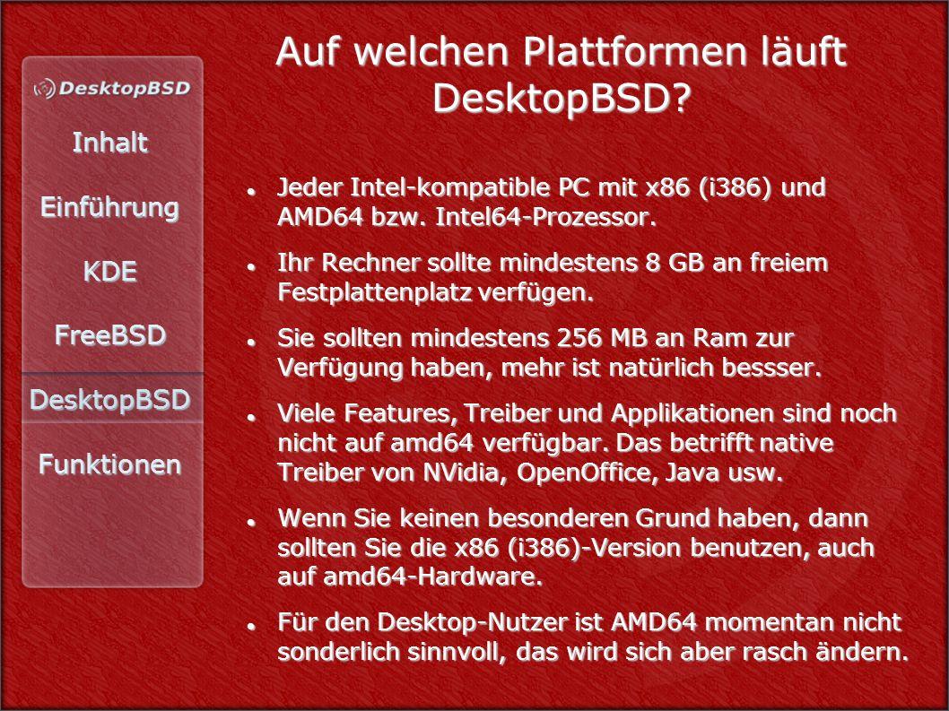 InhaltEinführungKDEFreeBSDDesktopBSDFunktionen Auf welchen Plattformen läuft DesktopBSD? Jeder Intel-kompatible PC mit x86 (i386) und AMD64 bzw. Intel