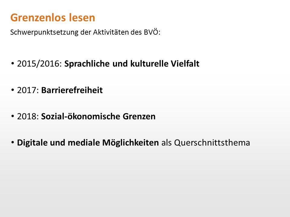 Grenzenlos lesen Schwerpunktsetzung der Aktivitäten des BVÖ: 2015/2016: Sprachliche und kulturelle Vielfalt 2017: Barrierefreiheit 2018: Sozial-ökonom