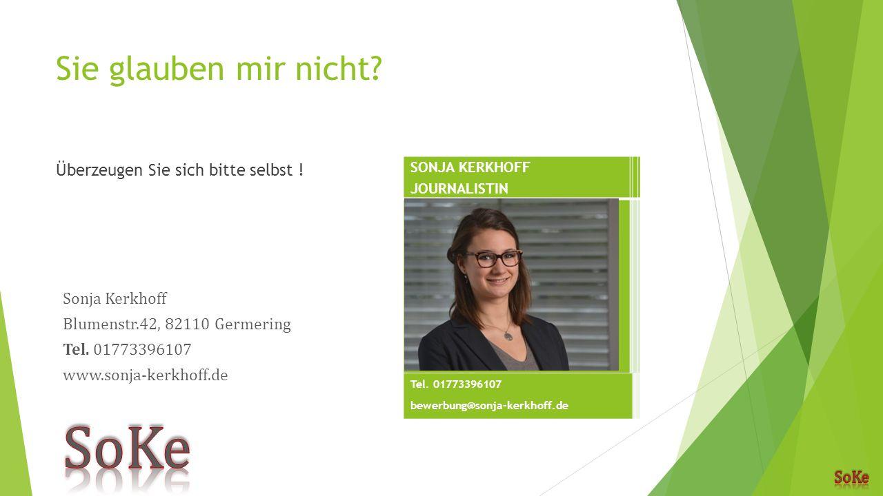 Sie glauben mir nicht? Überzeugen Sie sich bitte selbst ! SONJA KERKHOFF JOURNALISTIN Tel. 01773396107 bewerbung@sonja-kerkhoff.de
