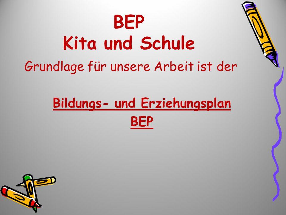 BEP Kita und Schule Grundlage für unsere Arbeit ist der Bildungs- und Erziehungsplan BEP