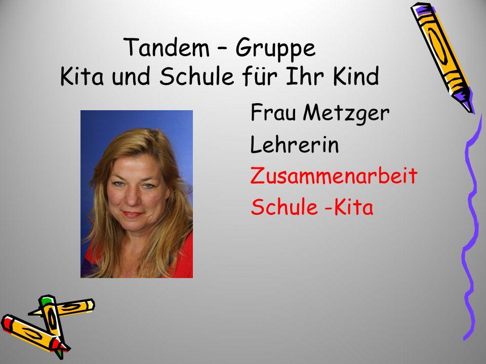 Tandem – Gruppe Kita und Schule für Ihr Kind Frau Metzger Lehrerin Zusammenarbeit Schule -Kita
