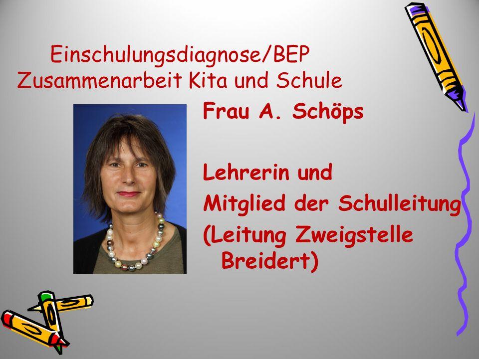 Einschulungsdiagnose/BEP Zusammenarbeit Kita und Schule Frau A. Schöps Lehrerin und Mitglied der Schulleitung (Leitung Zweigstelle Breidert)