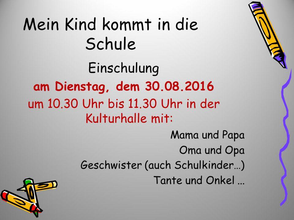 Mein Kind kommt in die Schule Einschulung am Dienstag, dem 30.08.2016 um 10.30 Uhr bis 11.30 Uhr in der Kulturhalle mit: Mama und Papa Oma und Opa Ges