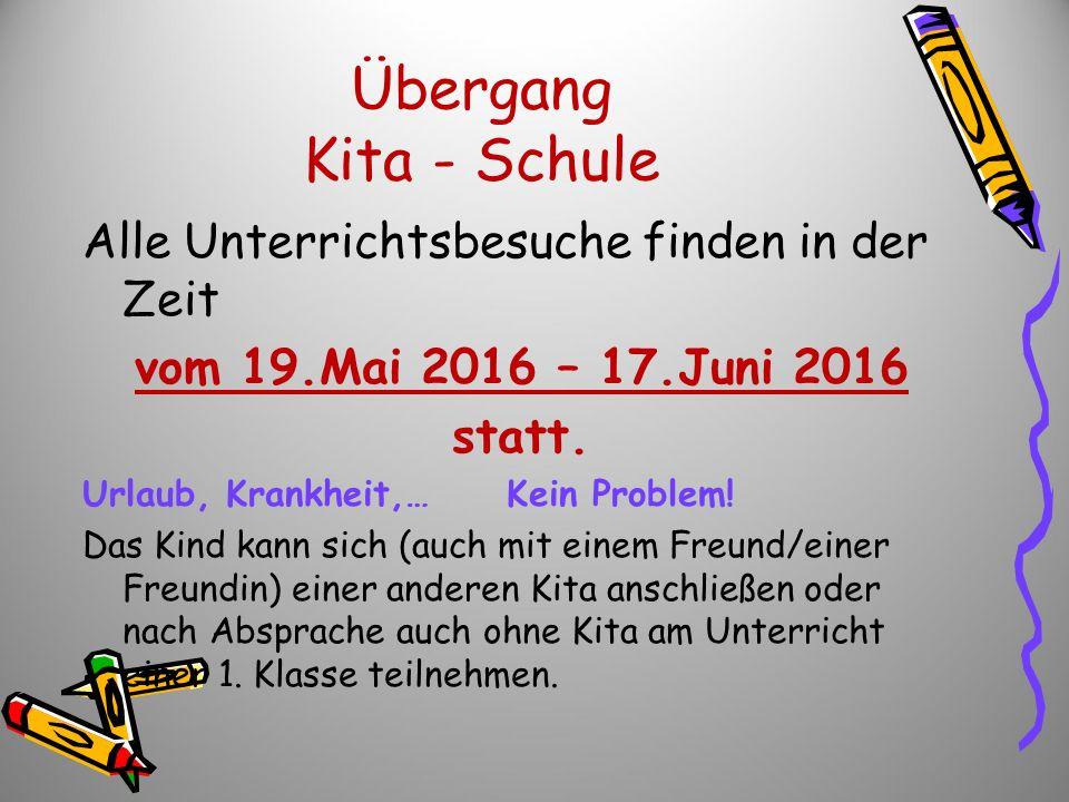 Übergang Kita - Schule Alle Unterrichtsbesuche finden in der Zeit vom 19.Mai 2016 – 17.Juni 2016 statt. Urlaub, Krankheit,… Kein Problem! Das Kind kan