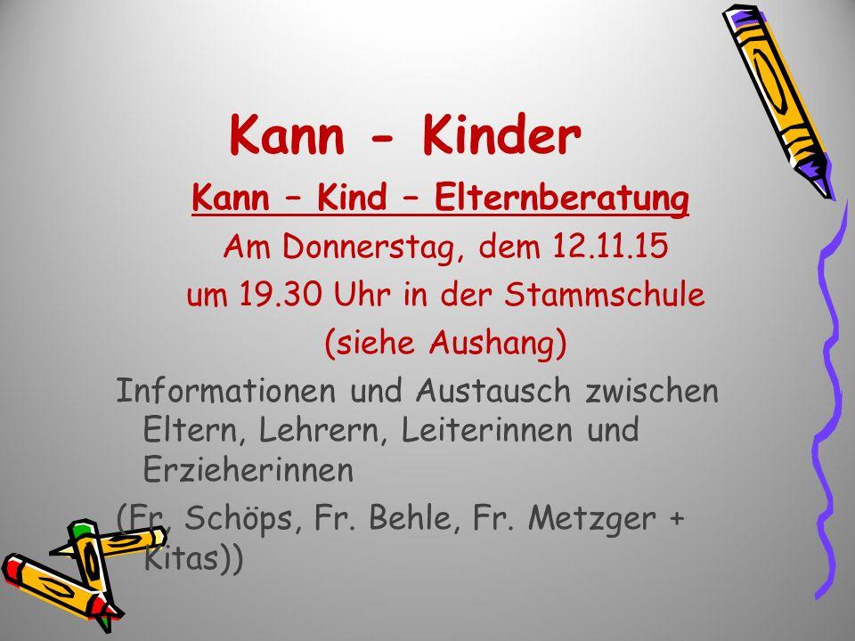 Kann - Kinder Kann – Kind – Elternberatung Am Donnerstag, dem 12.11.15 um 19.30 Uhr in der Stammschule (siehe Aushang) Informationen und Austausch zwi