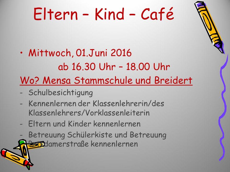 Eltern – Kind – Café Mittwoch, 01.Juni 2016 ab 16.30 Uhr – 18.00 Uhr Wo? Mensa Stammschule und Breidert -Schulbesichtigung -Kennenlernen der Klassenle