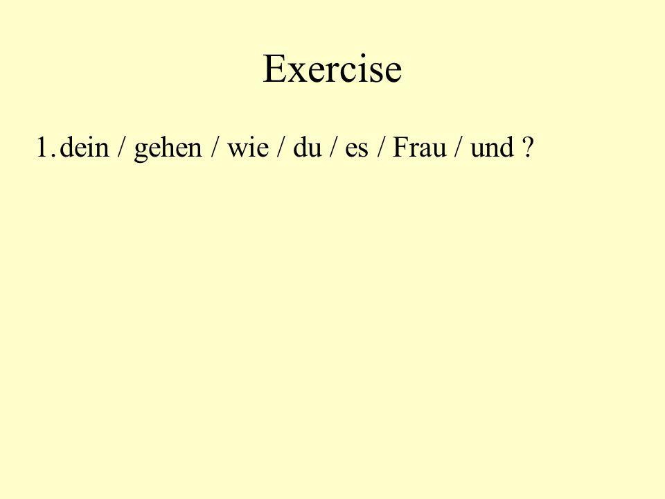 Exercise 1.dein / gehen / wie / du / es / Frau / und