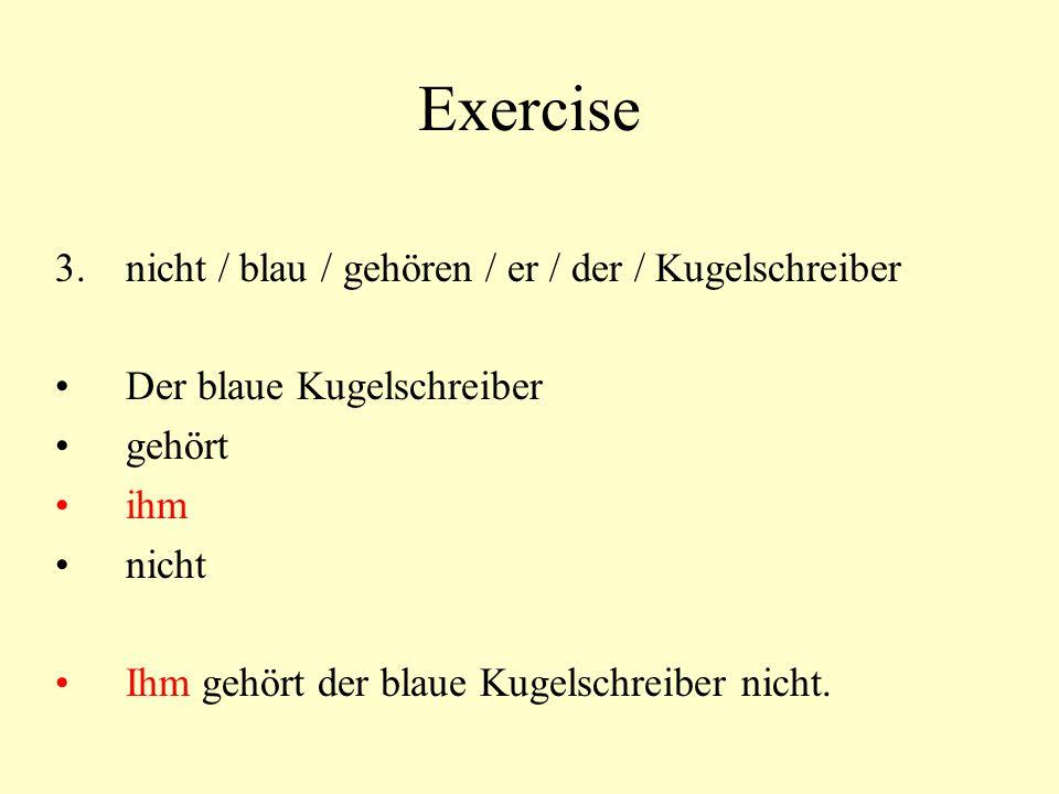 Exercise 3.nicht / blau / gehören / er / der / Kugelschreiber Der blaue Kugelschreiber gehört ihm nicht Ihm gehört der blaue Kugelschreiber nicht.