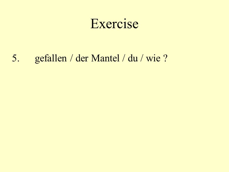 Exercise 5.gefallen / der Mantel / du / wie