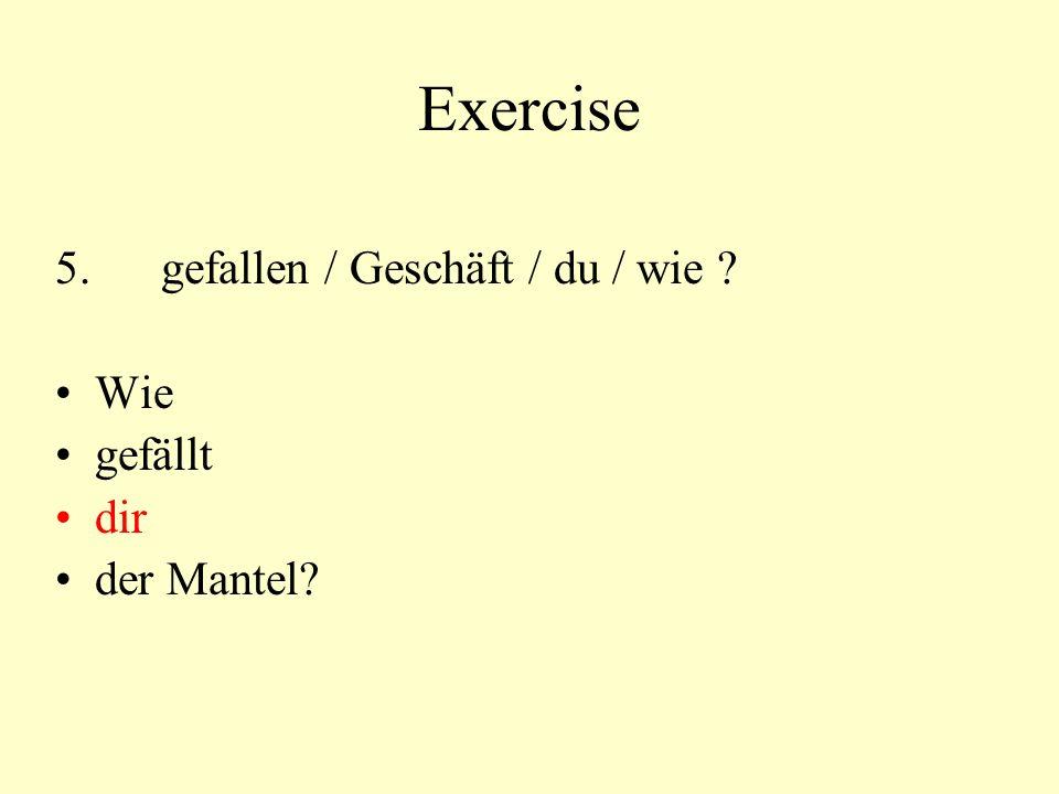 Exercise 5.gefallen / Geschäft / du / wie Wie gefällt dir der Mantel