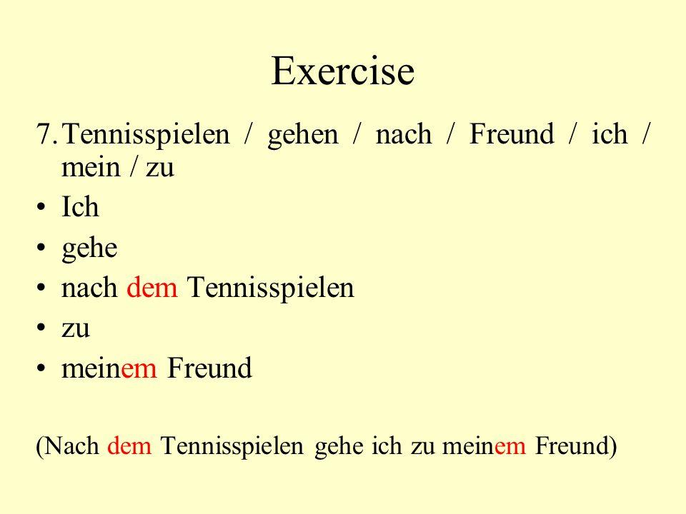 Exercise 7.Tennisspielen / gehen / nach / Freund / ich / mein / zu Ich gehe nach dem Tennisspielen zu meinem Freund (Nach dem Tennisspielen gehe ich zu meinem Freund)