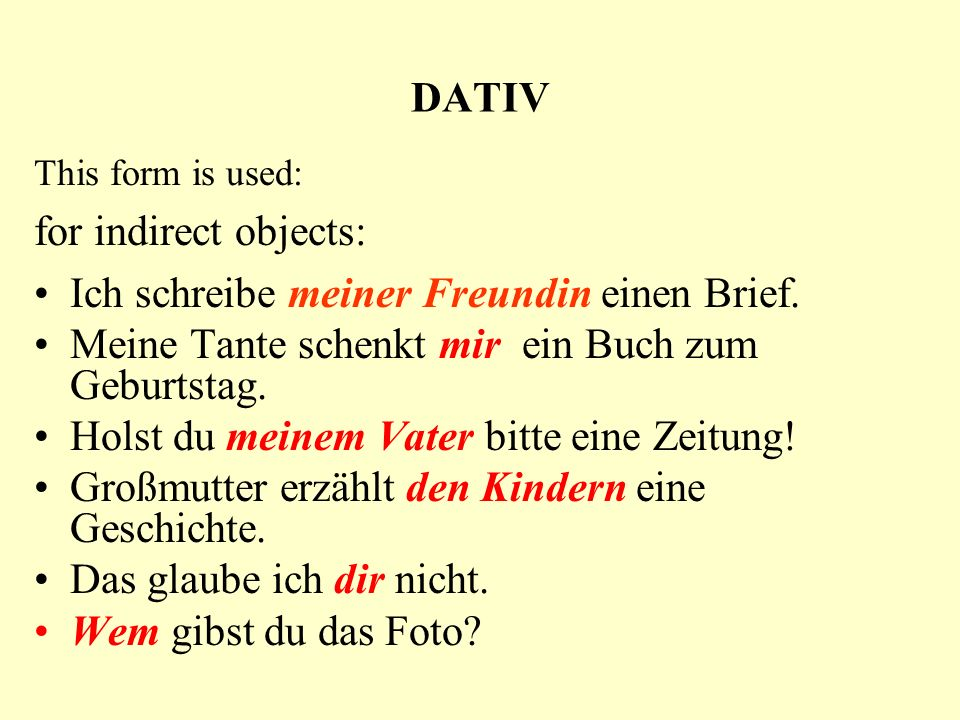 DATIV This form is used: for indirect objects: Ich schreibe meiner Freundin einen Brief.