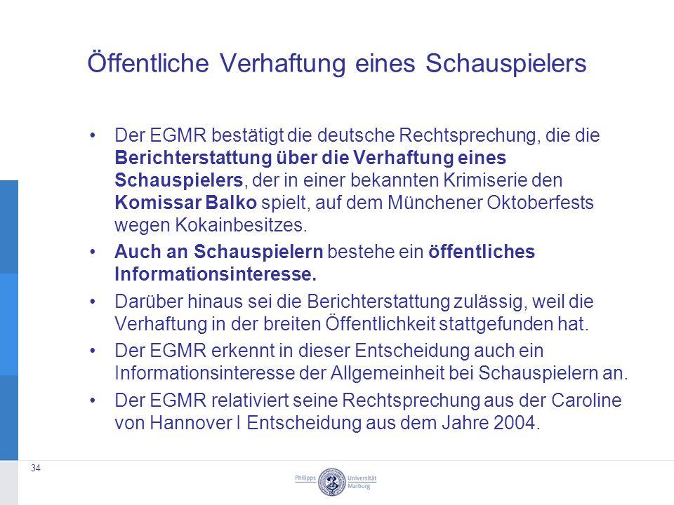 Öffentliche Verhaftung eines Schauspielers Der EGMR bestätigt die deutsche Rechtsprechung, die die Berichterstattung über die Verhaftung eines Schauspielers, der in einer bekannten Krimiserie den Komissar Balko spielt, auf dem Münchener Oktoberfests wegen Kokainbesitzes.