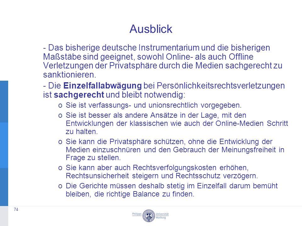 - Das bisherige deutsche Instrumentarium und die bisherigen Maßstäbe sind geeignet, sowohl Online- als auch Offline Verletzungen der Privatsphäre durch die Medien sachgerecht zu sanktionieren.