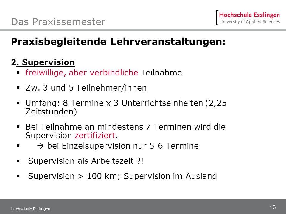 16 Hochschule Esslingen Das Praxissemester Praxisbegleitende Lehrveranstaltungen: 2. Supervision  freiwillige, aber verbindliche Teilnahme  Zw. 3 un