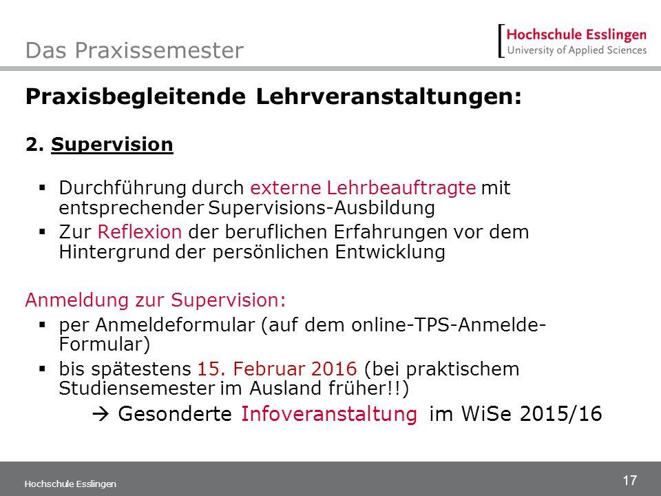 17 Hochschule Esslingen Das Praxissemester Praxisbegleitende Lehrveranstaltungen: 2. Supervision  Durchführung durch externe Lehrbeauftragte mit ents