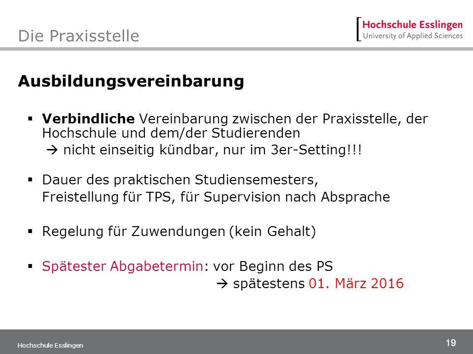19 Hochschule Esslingen Die Praxisstelle Ausbildungsvereinbarung  Verbindliche Vereinbarung zwischen der Praxisstelle, der Hochschule und dem/der Stu