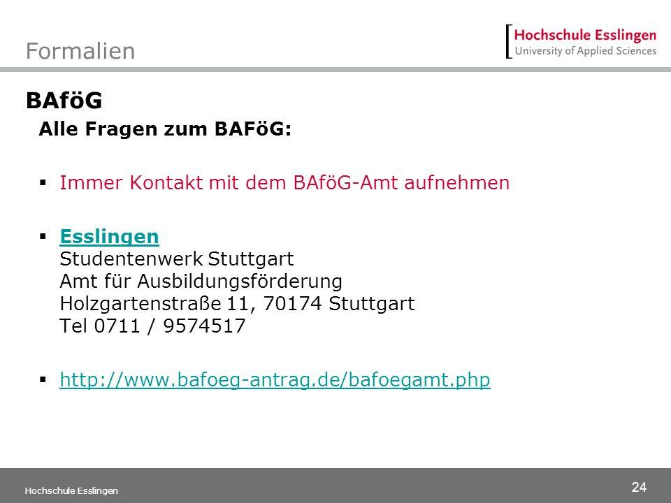 24 Hochschule Esslingen Formalien BAföG Alle Fragen zum BAFöG:  Immer Kontakt mit dem BAföG-Amt aufnehmen  Esslingen Studentenwerk Stuttgart Amt für