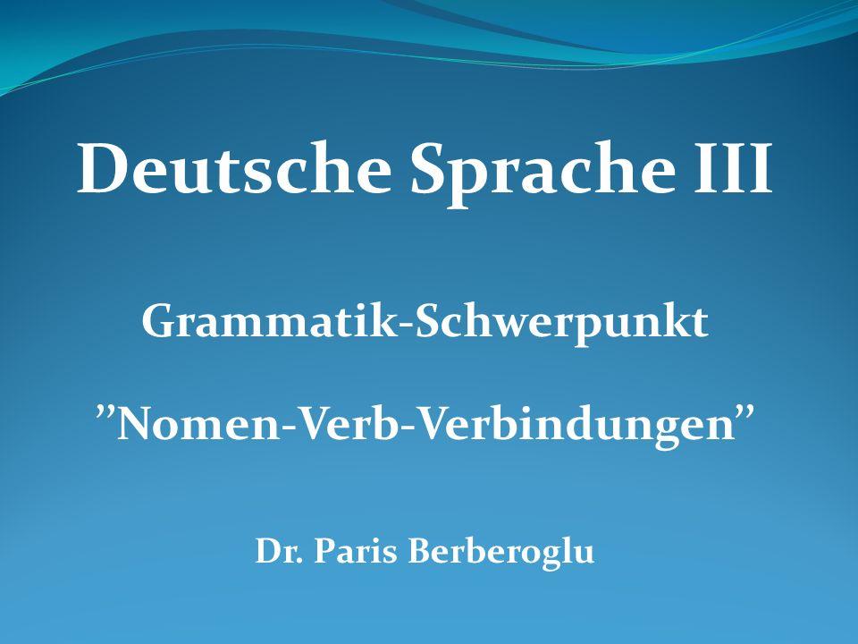 Deutsche Sprache III Grammatik-Schwerpunkt ''Nomen-Verb-Verbindungen'' Dr. Paris Berberoglu